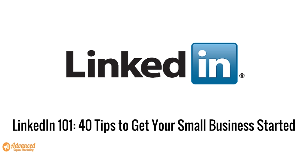 LinkedIn 101: 40 Tips to Get Your Small Business Started